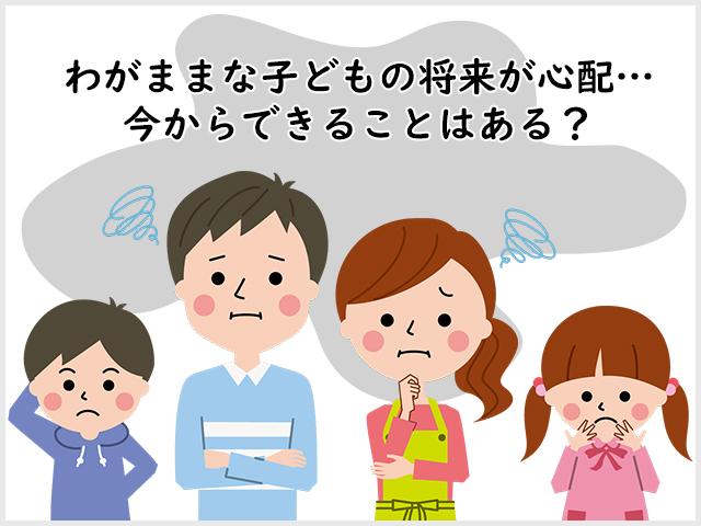 わがままな子どもの将来が心配…今からできることはある?